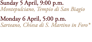 Sunday 5 April, 9:00 p.m. Montepulciano, Tempio di San Biagio Monday 6 April, 5:00 p.m. Sarteano, Chiesa di S. Martino in Foro*