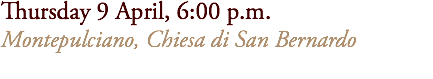 Thursday 9 April, 6:00 p.m. Montepulciano, Chiesa di San Bernardo